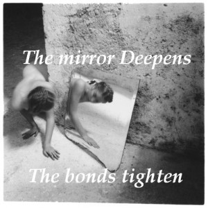 The mirror deepens, The bonds tighten